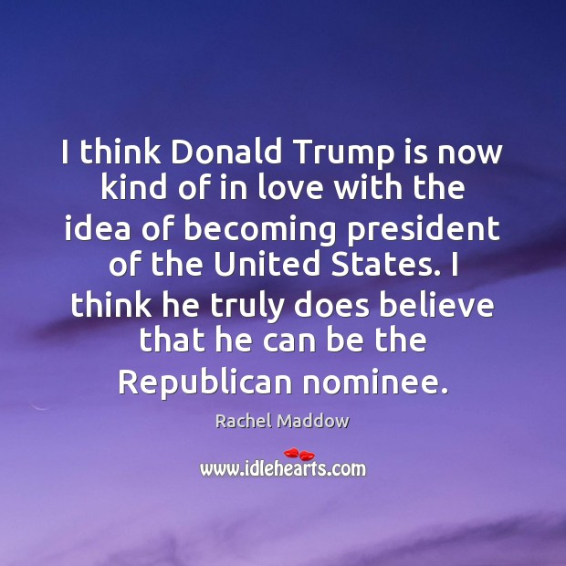 I think Donald Trump is now kind of in love with the Rachel Maddow Picture Quote