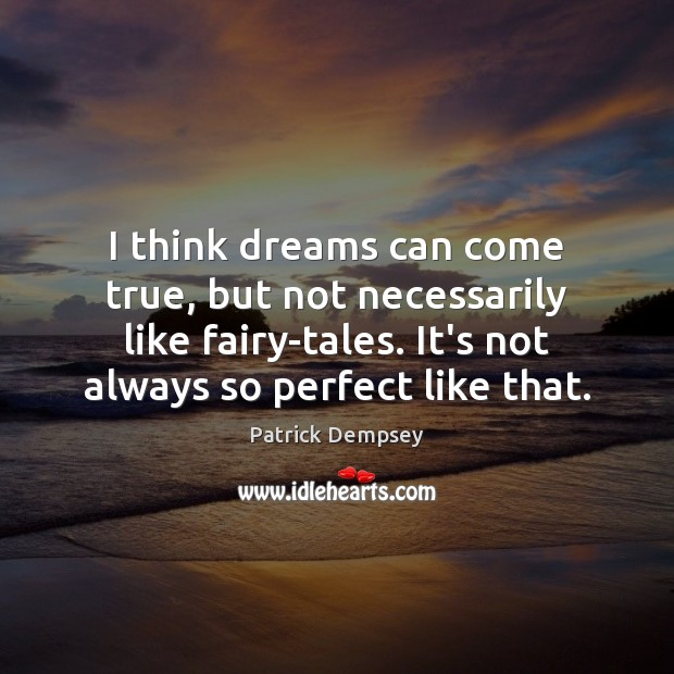 I think dreams can come true, but not necessarily like fairy-tales. It's Patrick Dempsey Picture Quote
