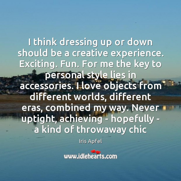 I think dressing up or down should be a creative experience. Exciting. Image