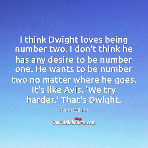 I think Dwight loves being number two. I don't think he has Image