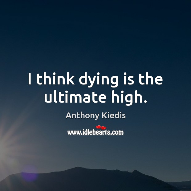 I think dying is the ultimate high. Anthony Kiedis Picture Quote