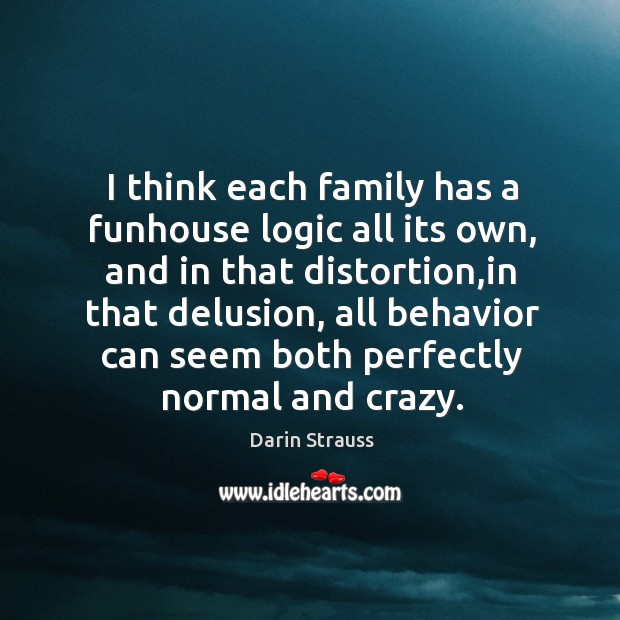 I think each family has a funhouse logic all its own, and Darin Strauss Picture Quote