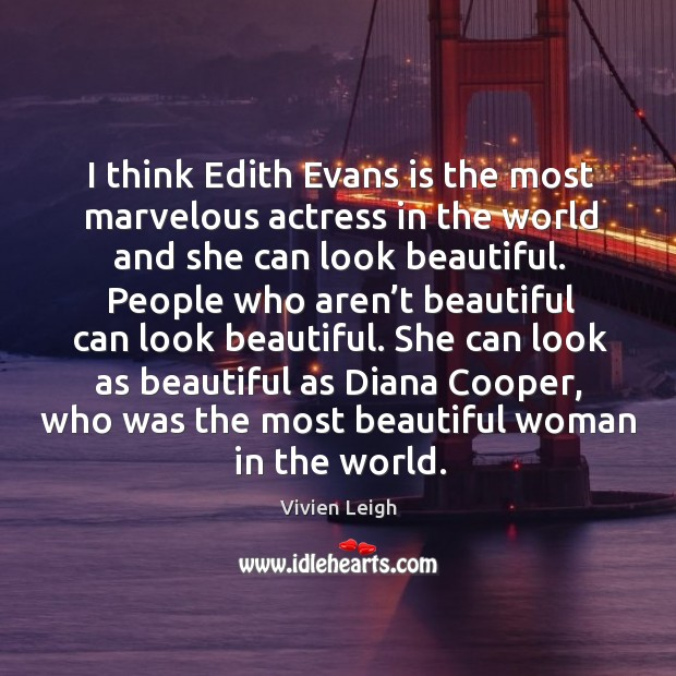 I think edith evans is the most marvelous actress in the world and she can look beautiful. Image