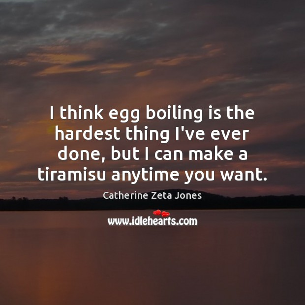 I think egg boiling is the hardest thing I've ever done, but Catherine Zeta Jones Picture Quote