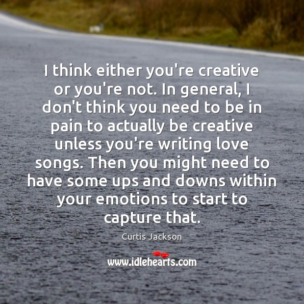 I think either you're creative or you're not. In general, I don't Curtis Jackson Picture Quote