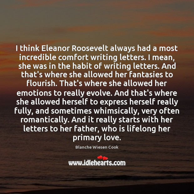 Image, I think Eleanor Roosevelt always had a most incredible comfort writing letters.