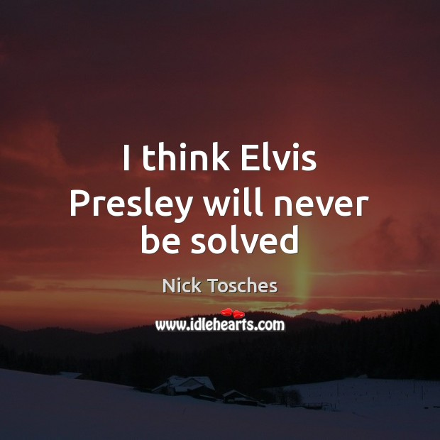 I think Elvis Presley will never be solved Nick Tosches Picture Quote