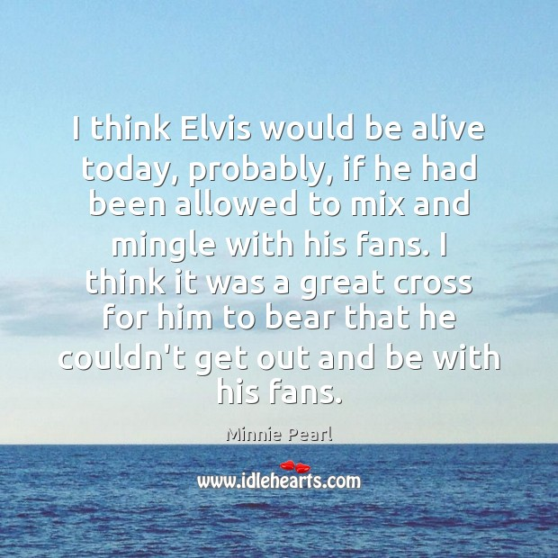 I think Elvis would be alive today, probably, if he had been Image