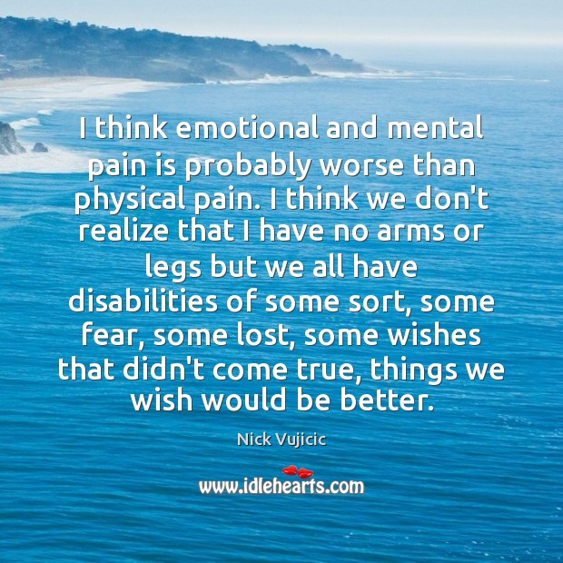 Image, I think emotional and mental pain is probably worse than physical pain.