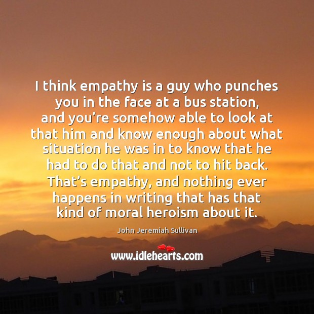 I think empathy is a guy who punches you in the face John Jeremiah Sullivan Picture Quote