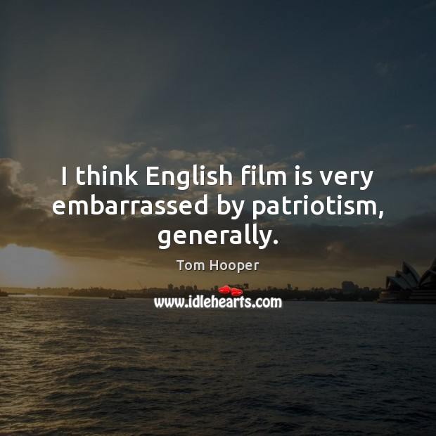 I think English film is very embarrassed by patriotism, generally. Image