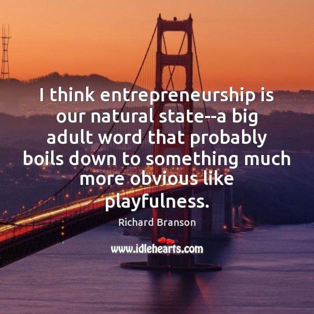 I think entrepreneurship is our natural state–a big adult word that probably Entrepreneurship Quotes Image