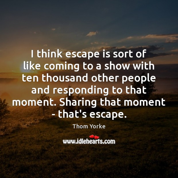 I think escape is sort of like coming to a show with Thom Yorke Picture Quote