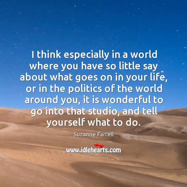 I think especially in a world where you have so little say about what goes on in your life Suzanne Farrell Picture Quote