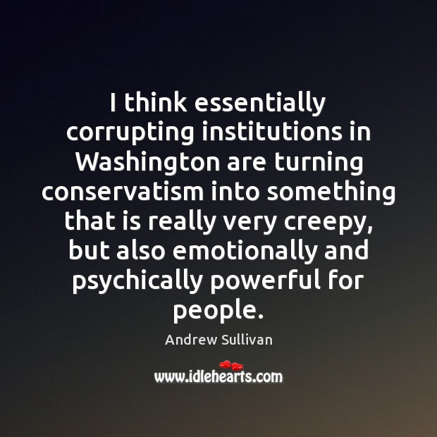 I think essentially corrupting institutions in Washington are turning conservatism into something Andrew Sullivan Picture Quote