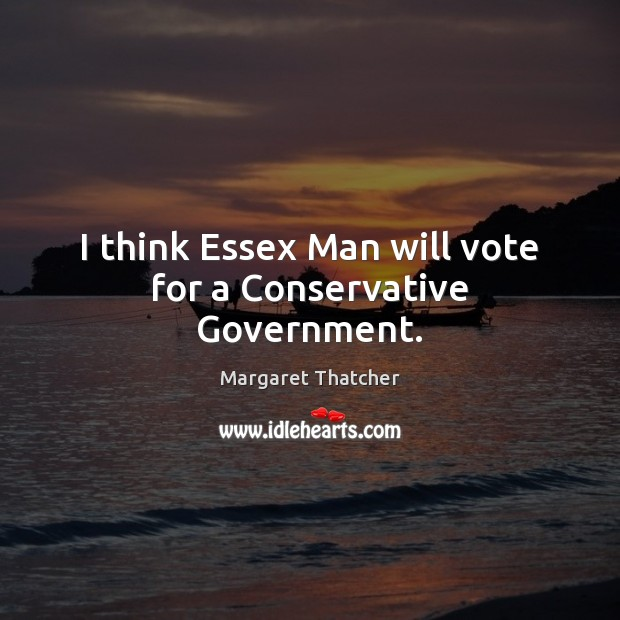 I think Essex Man will vote for a Conservative Government. Margaret Thatcher Picture Quote