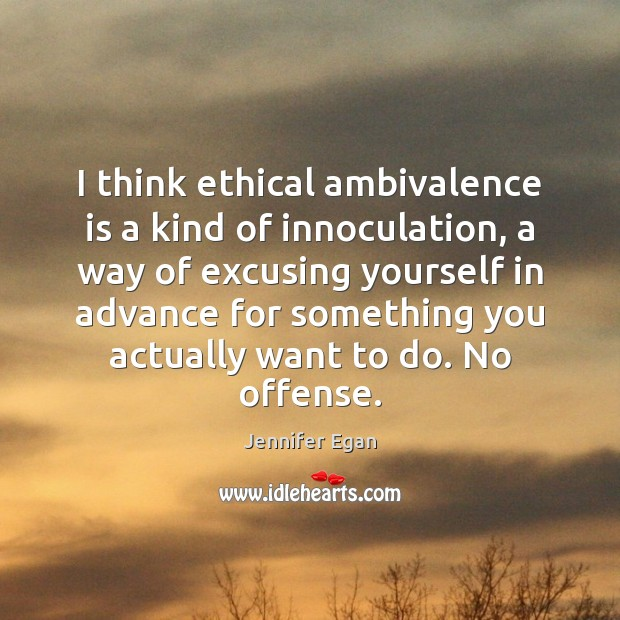 I think ethical ambivalence is a kind of innoculation, a way of Jennifer Egan Picture Quote