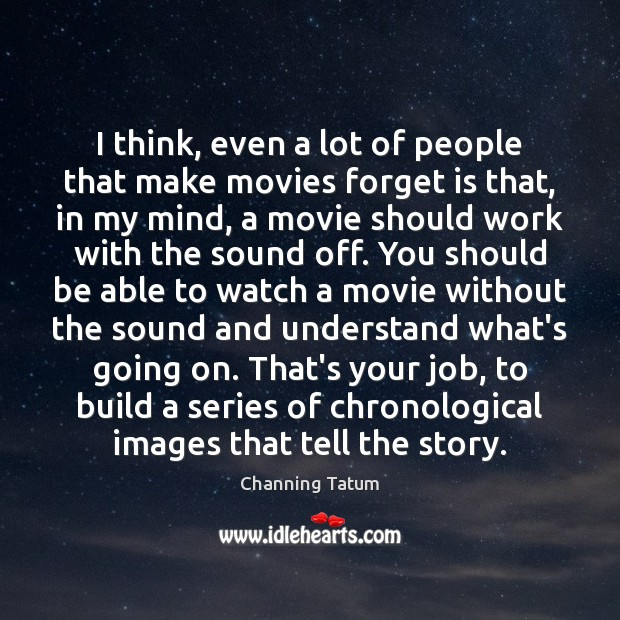 Image, I think, even a lot of people that make movies forget is