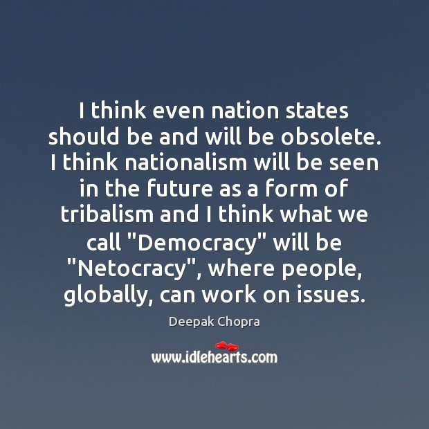 I think even nation states should be and will be obsolete. I Image