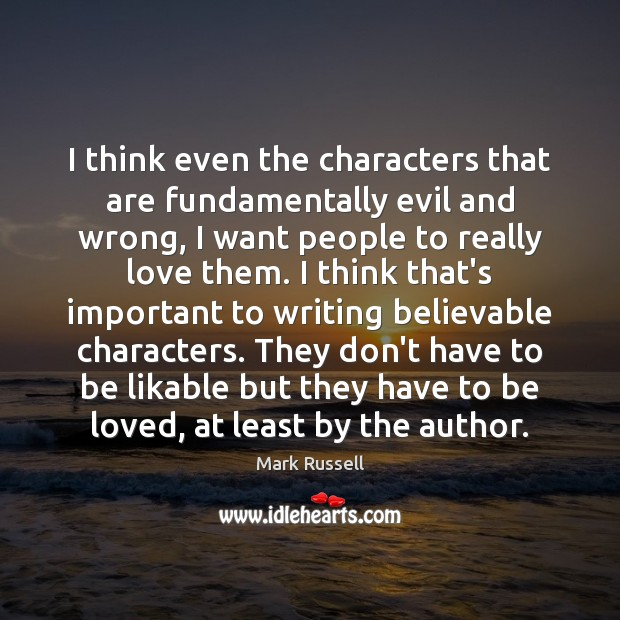 I think even the characters that are fundamentally evil and wrong, I To Be Loved Quotes Image