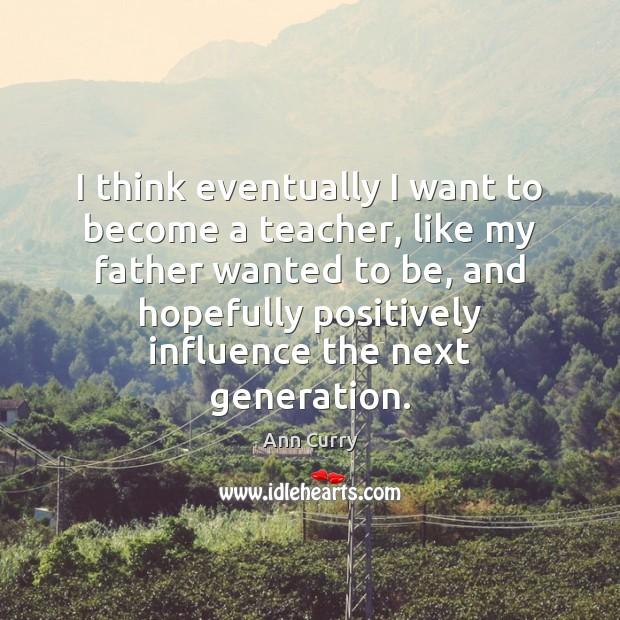 Image, I think eventually I want to become a teacher, like my father