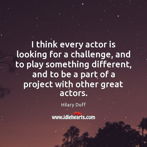 Image, I think every actor is looking for a challenge, and to play