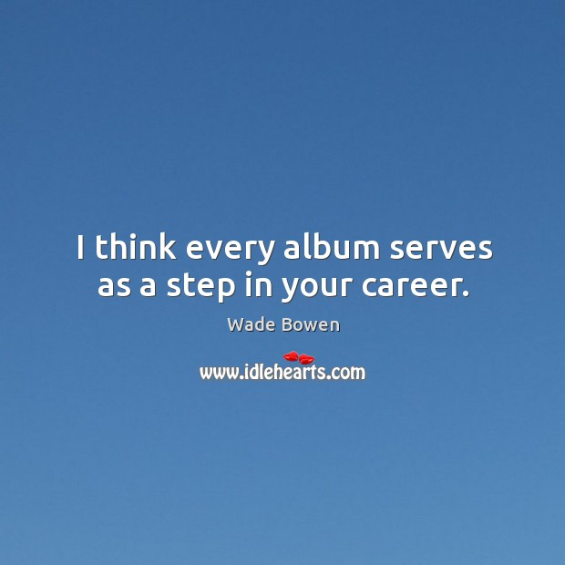 I think every album serves as a step in your career. Wade Bowen Picture Quote