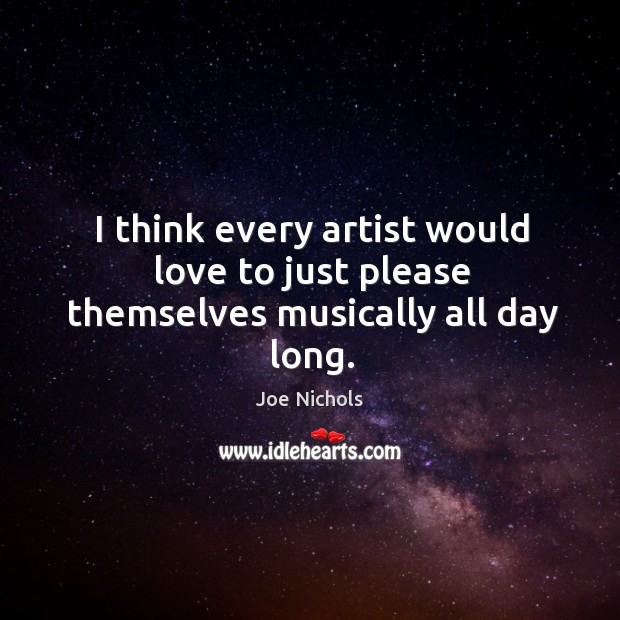 I think every artist would love to just please themselves musically all day long. Image