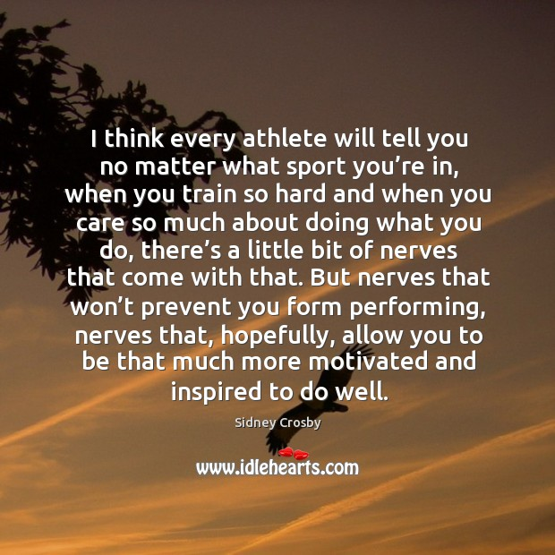 I think every athlete will tell you no matter what sport you're in, when you train so hard and when you Sidney Crosby Picture Quote