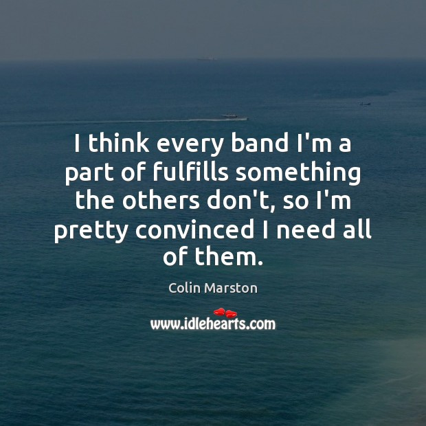 I think every band I'm a part of fulfills something the others Image