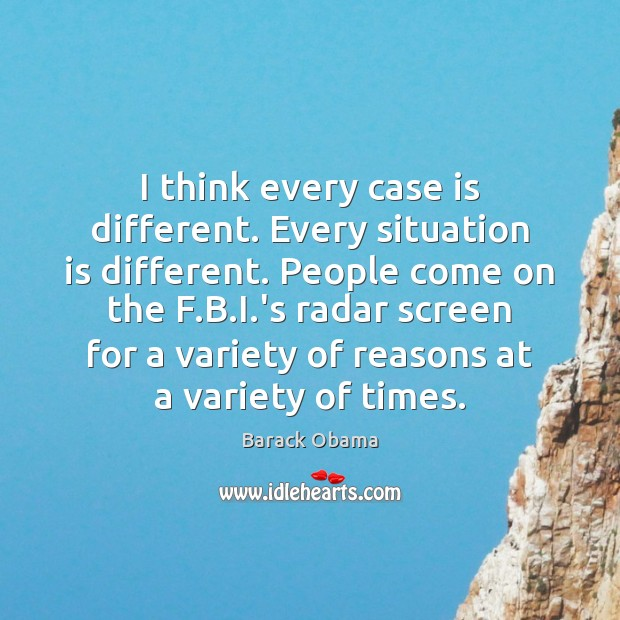 I think every case is different. Every situation is different. People come Barack Obama Picture Quote