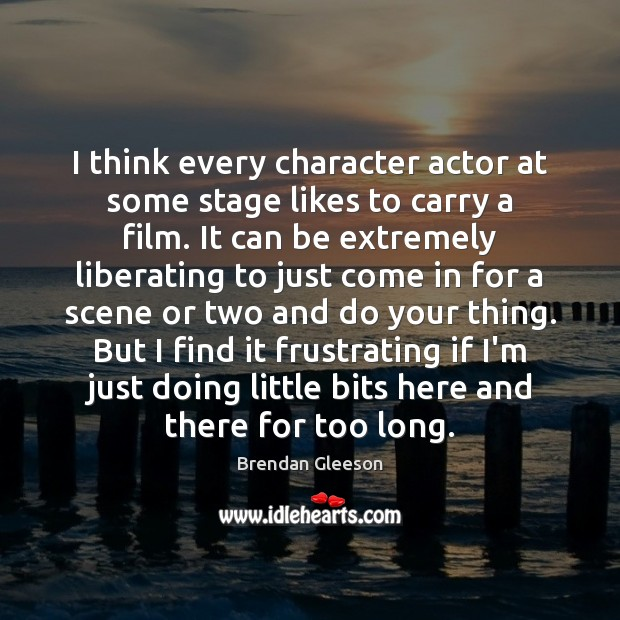 I think every character actor at some stage likes to carry a Image