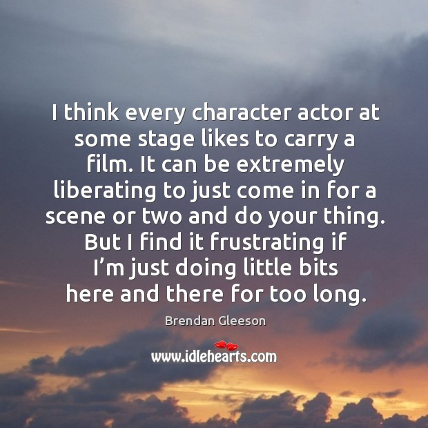 I think every character actor at some stage likes to carry a film. It can be extremely liberating Image