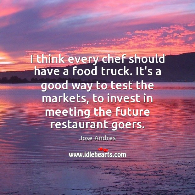 I think every chef should have a food truck. It's a good Image