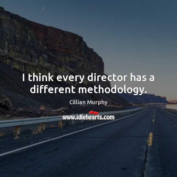 I think every director has a different methodology. Cillian Murphy Picture Quote