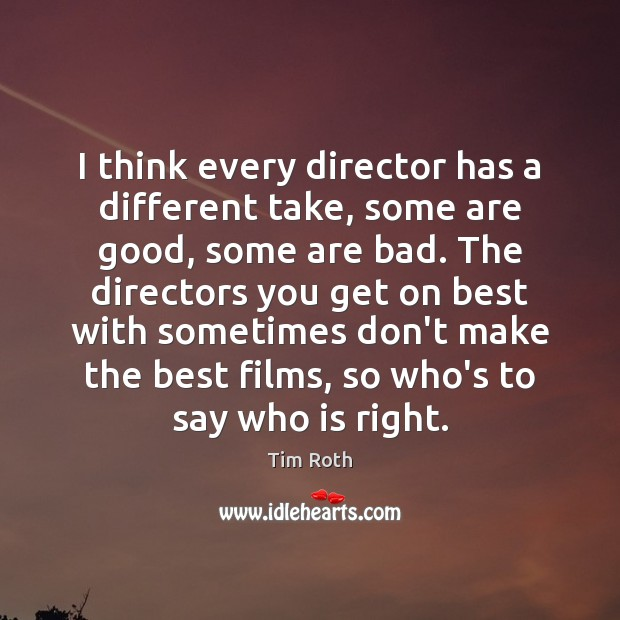 I think every director has a different take, some are good, some Tim Roth Picture Quote