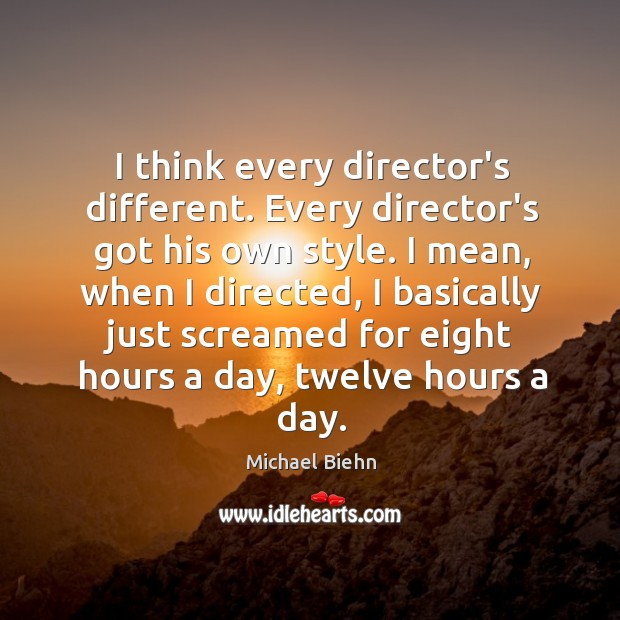I think every director's different. Every director's got his own style. I Image
