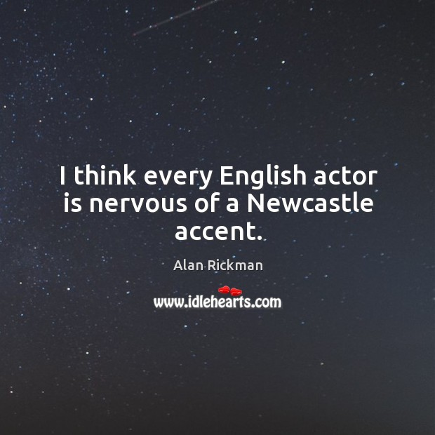 I think every English actor is nervous of a Newcastle accent. Alan Rickman Picture Quote