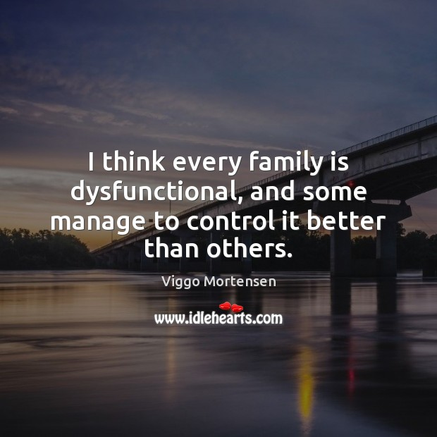 I think every family is dysfunctional, and some manage to control it better than others. Image