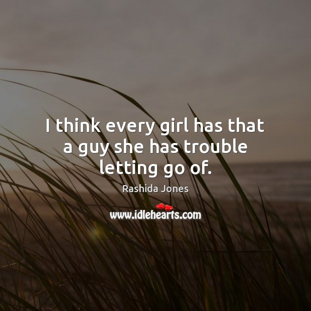 I think every girl has that a guy she has trouble letting go of. Rashida Jones Picture Quote