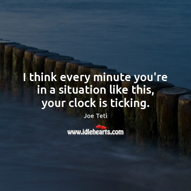 I think every minute you're in a situation like this, your clock is ticking. Image