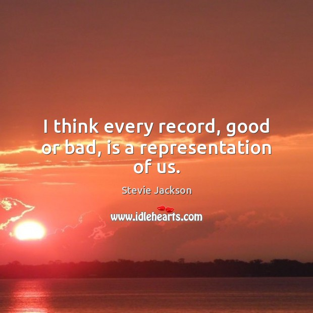 I think every record, good or bad, is a representation of us. Image