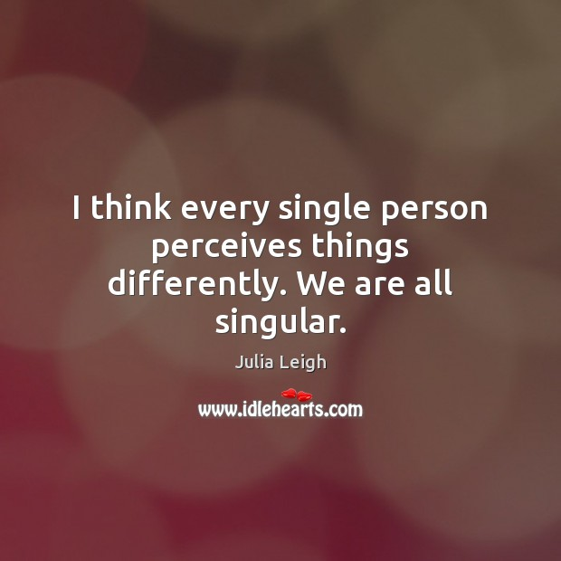 Image, I think every single person perceives things differently. We are all singular.