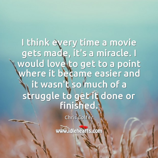 I think every time a movie gets made, it's a miracle. I Chris Colfer Picture Quote