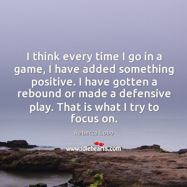 I think every time I go in a game, I have added something positive. Rebecca Lobo Picture Quote
