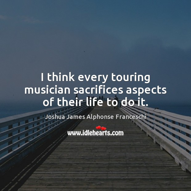 I think every touring musician sacrifices aspects of their life to do it. Joshua James Alphonse Franceschi Picture Quote