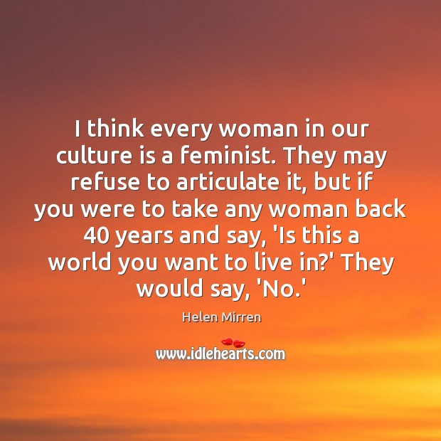 Image, I think every woman in our culture is a feminist. They may