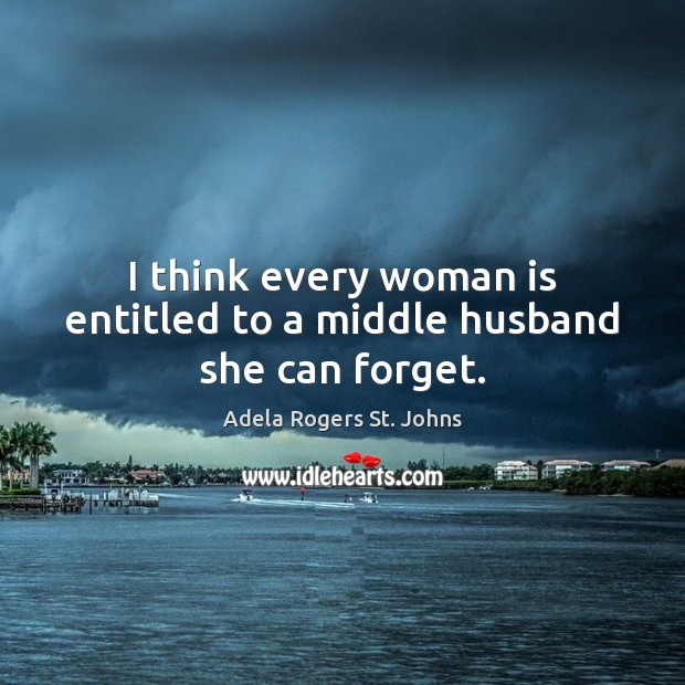 Image, I think every woman is entitled to a middle husband she can forget.