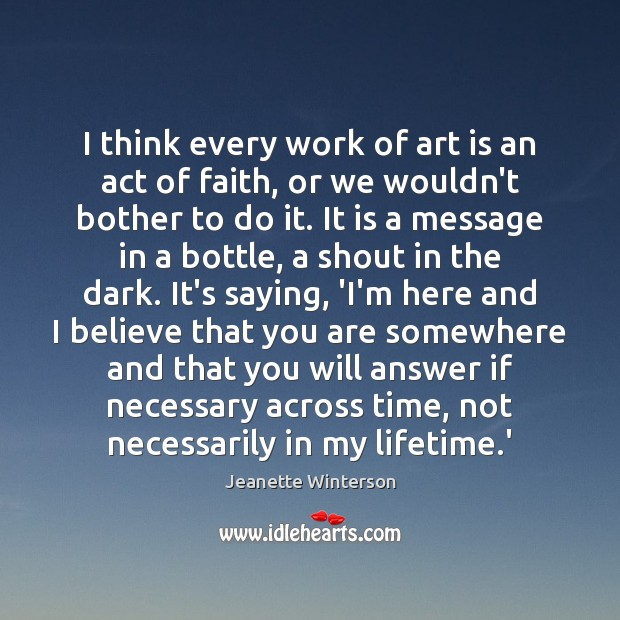 I think every work of art is an act of faith, or Jeanette Winterson Picture Quote