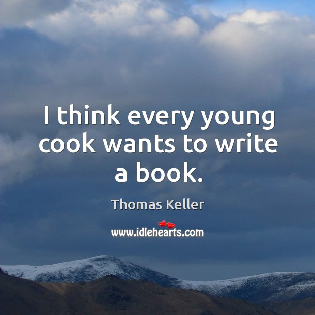 I think every young cook wants to write a book. Thomas Keller Picture Quote